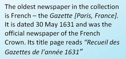 "Black text on a blue background which reads, The oldest newspaper in the collection is French - The Gazette [Paris, France]. It is dated 30 May 1631 and was the official newspaper of the French Crown. Its title page reads ""Recueil des Gazettes de l'annee 1631"""